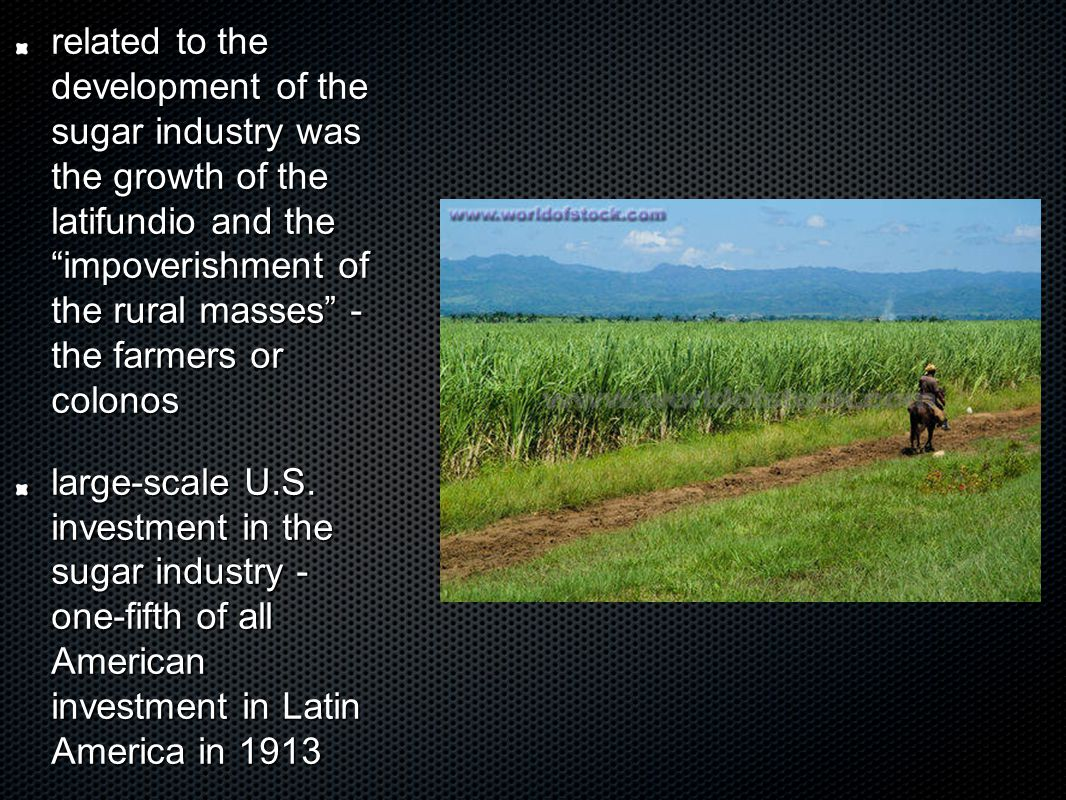 related to the development of the sugar industry was the growth of the latifundio and the impoverishment of the rural masses - the farmers or colonos large-scale U.S.