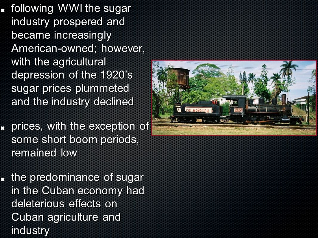 following WWI the sugar industry prospered and became increasingly American-owned; however, with the agricultural depression of the 1920's sugar prices plummeted and the industry declined prices, with the exception of some short boom periods, remained low the predominance of sugar in the Cuban economy had deleterious effects on Cuban agriculture and industry