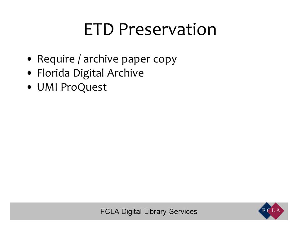 FCLA Digital Library Services ETD Preservation Require / archive paper copy Florida Digital Archive UMI ProQuest