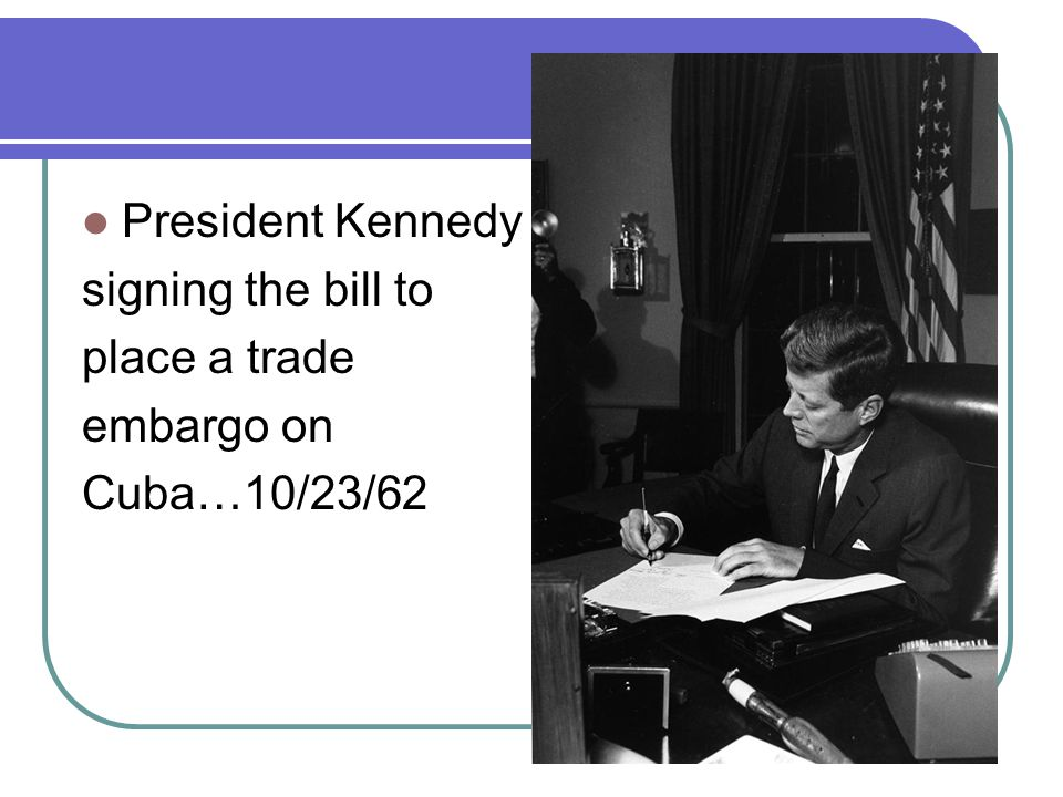 President Kennedy signing the bill to place a trade embargo on Cuba…10/23/62