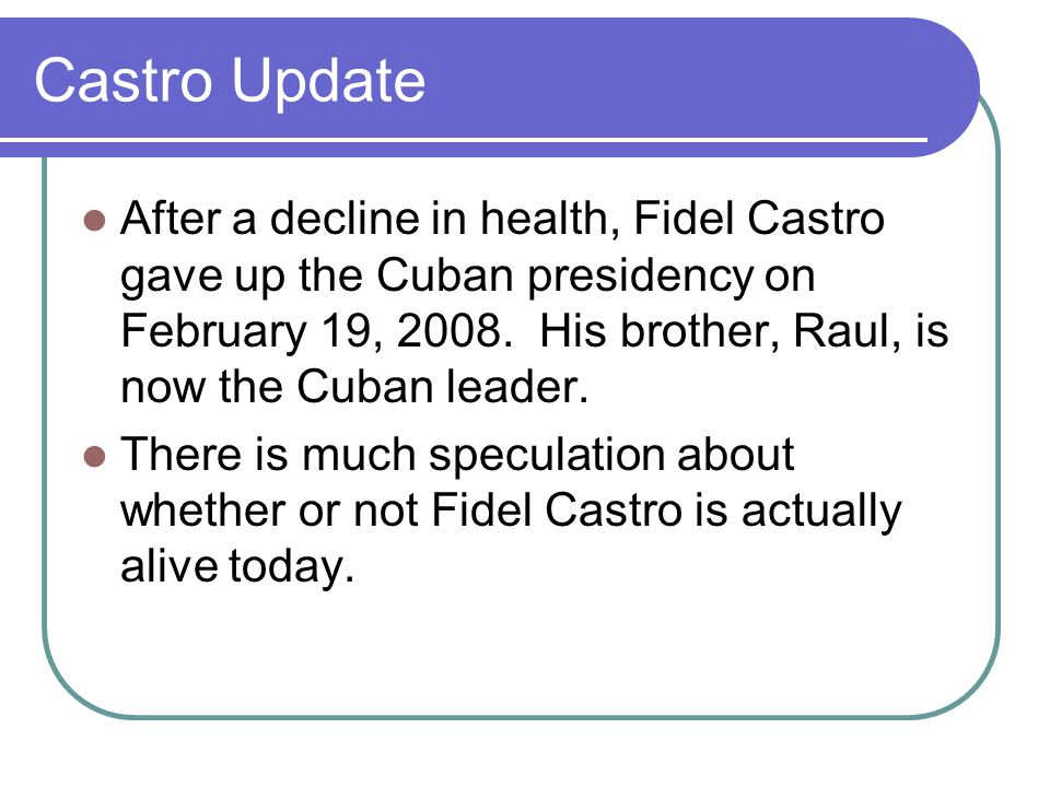 Castro Update After a decline in health, Fidel Castro gave up the Cuban presidency on February 19, 2008.
