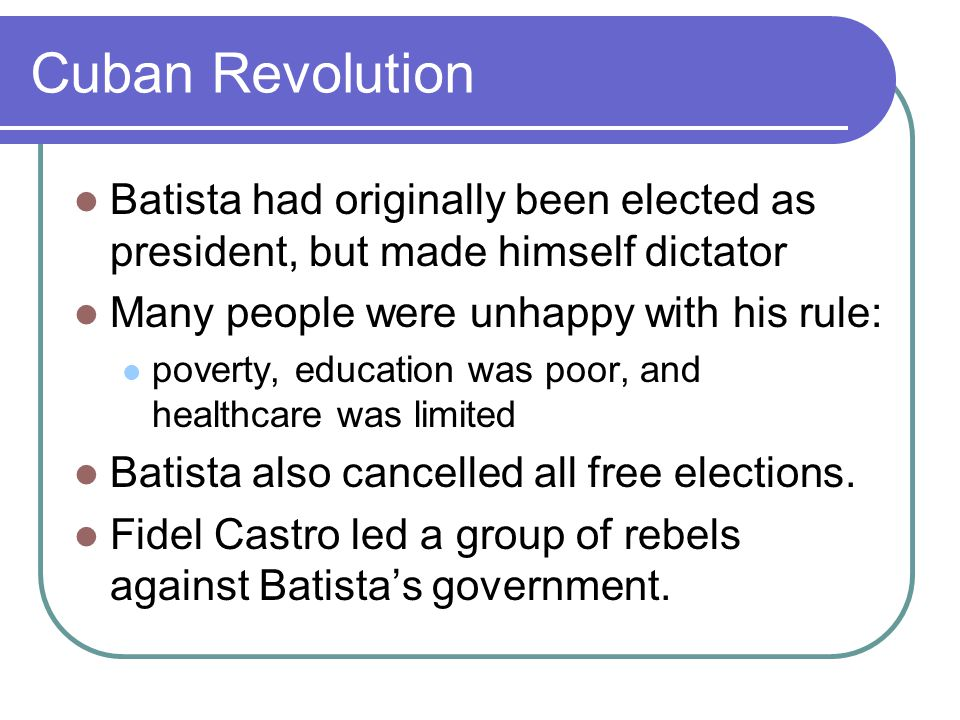 Cuban Revolution Batista had originally been elected as president, but made himself dictator Many people were unhappy with his rule: poverty, education was poor, and healthcare was limited Batista also cancelled all free elections.