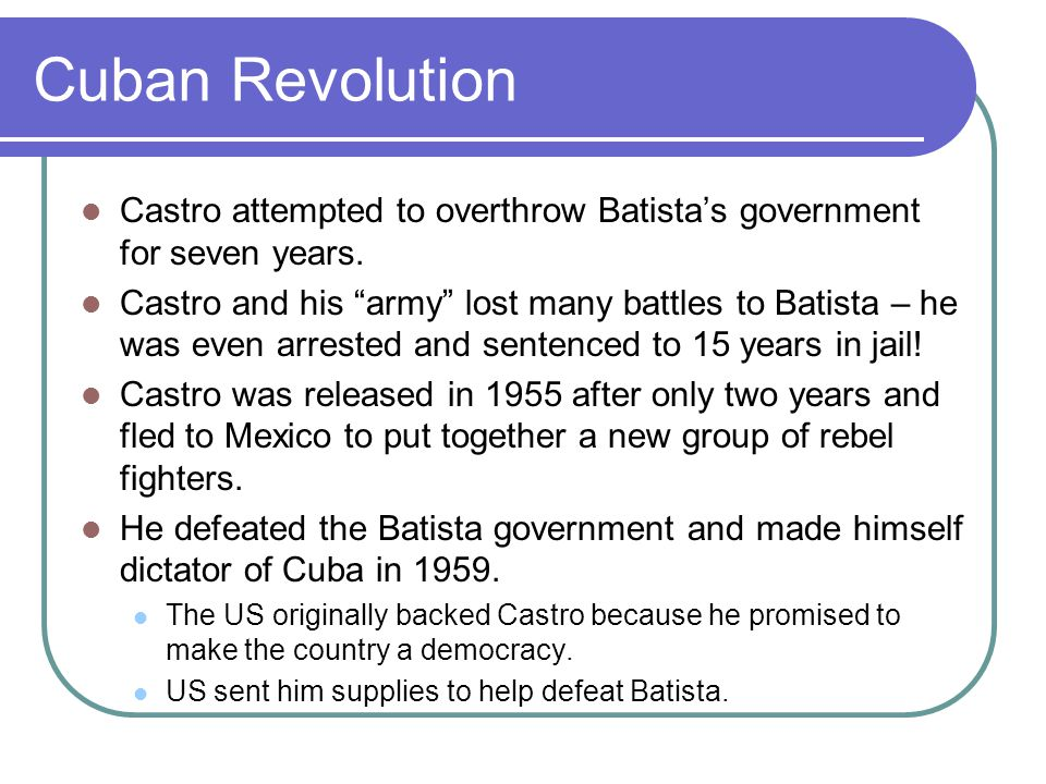 Cuban Revolution Castro attempted to overthrow Batista's government for seven years.