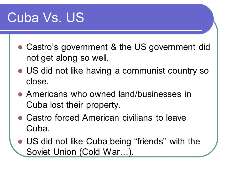 Cuba Vs. US Castro's government & the US government did not get along so well.