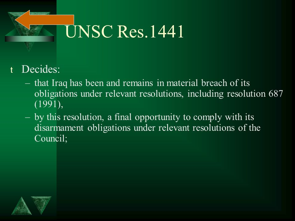 UNSC Res.1441 t Decides: –that Iraq has been and remains in material breach of its obligations under relevant resolutions, including resolution 687 (1991), –by this resolution, a final opportunity to comply with its disarmament obligations under relevant resolutions of the Council;