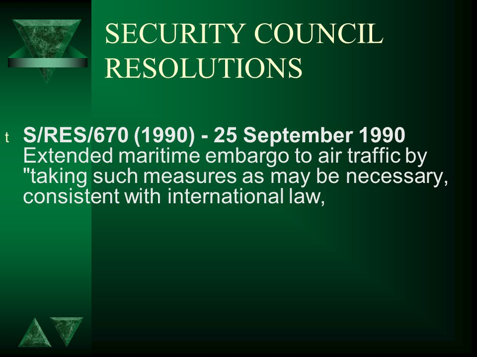 SECURITY COUNCIL RESOLUTIONS t S/RES/670 (1990) - 25 September 1990 Extended maritime embargo to air traffic by taking such measures as may be necessary, consistent with international law,