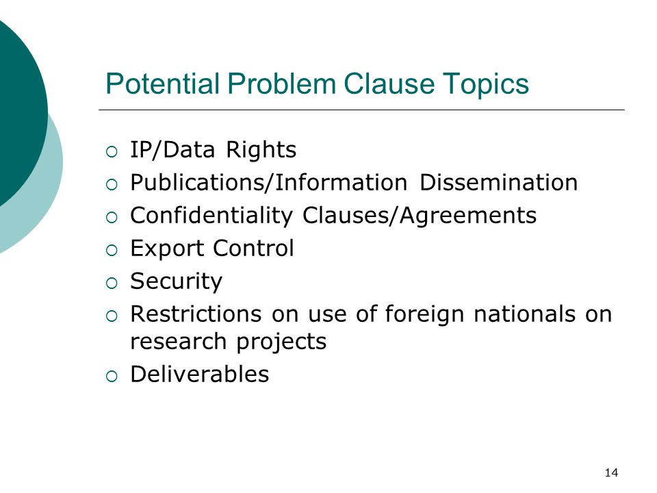 14 Potential Problem Clause Topics  IP/Data Rights  Publications/Information Dissemination  Confidentiality Clauses/Agreements  Export Control  Security  Restrictions on use of foreign nationals on research projects  Deliverables