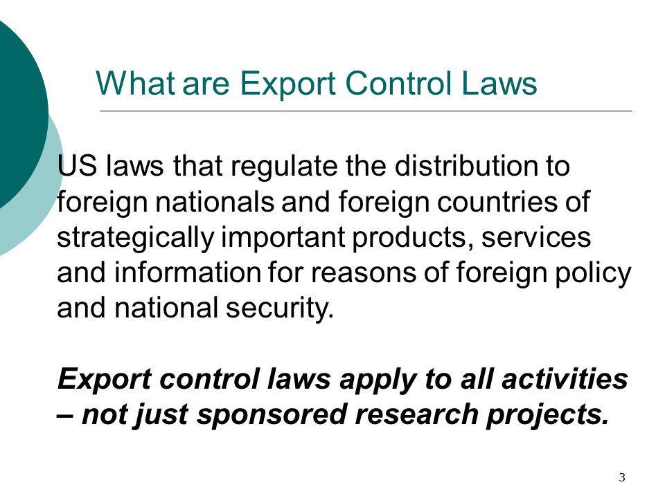 33 What are Export Control Laws US laws that regulate the distribution to foreign nationals and foreign countries of strategically important products, services and information for reasons of foreign policy and national security.