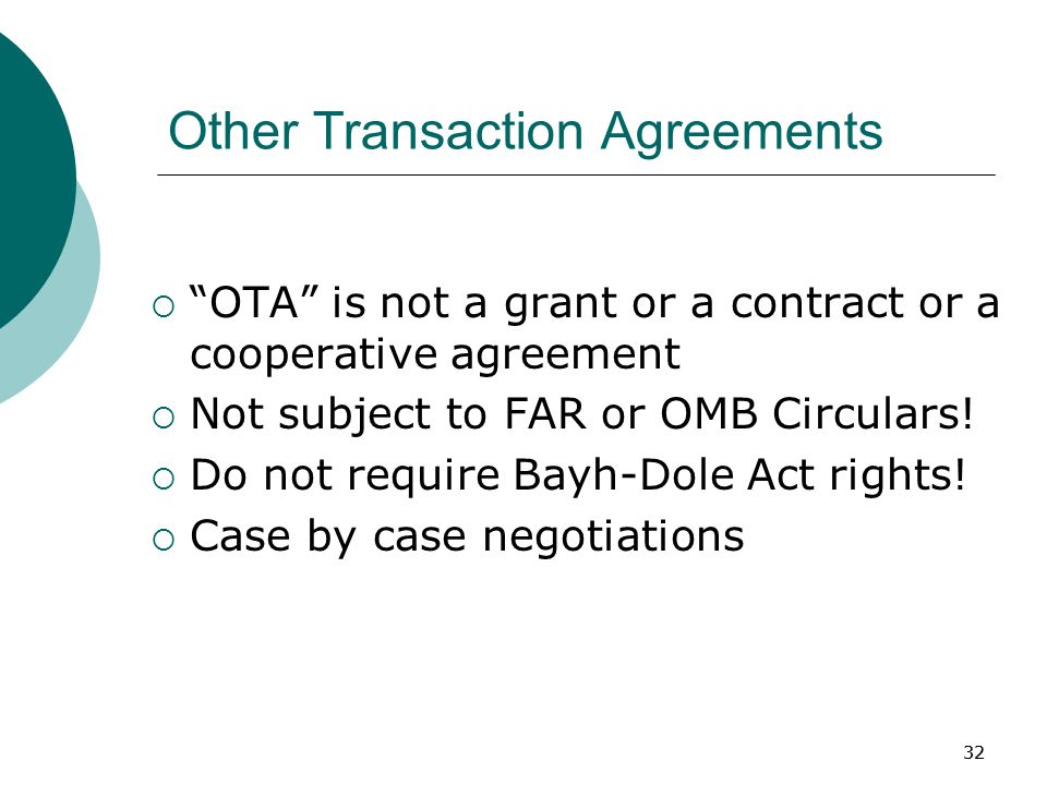 32 Other Transaction Agreements  OTA is not a grant or a contract or a cooperative agreement  Not subject to FAR or OMB Circulars.
