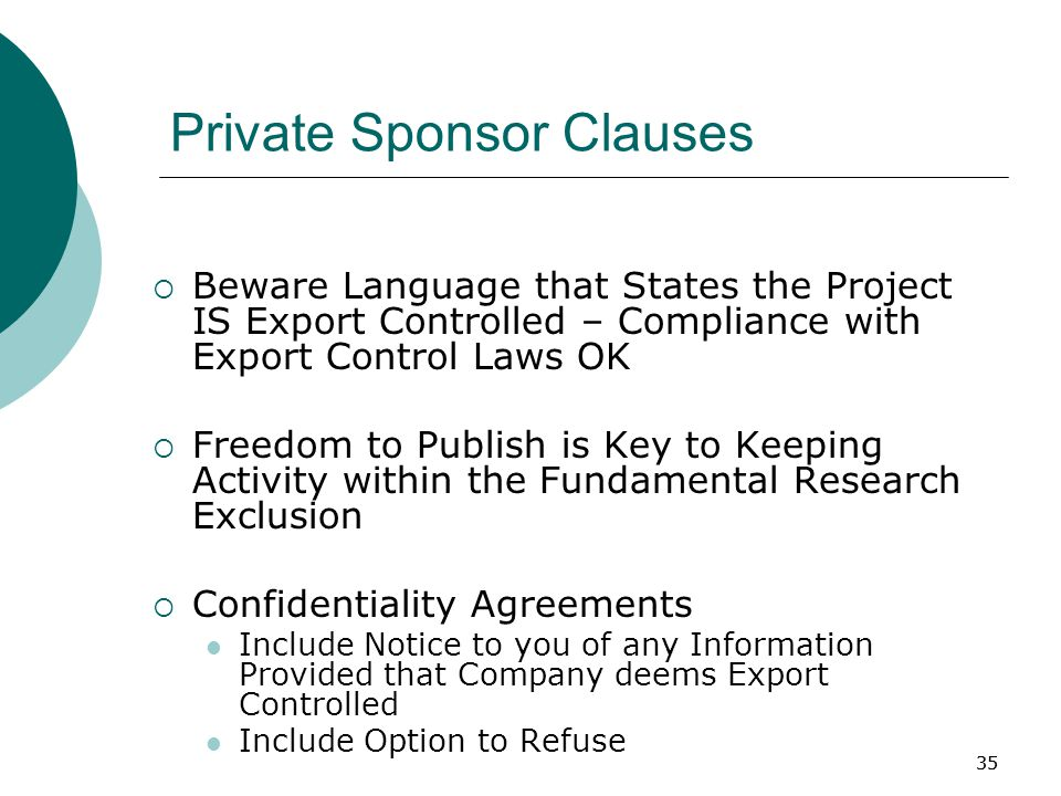 35 Private Sponsor Clauses  Beware Language that States the Project IS Export Controlled – Compliance with Export Control Laws OK  Freedom to Publish is Key to Keeping Activity within the Fundamental Research Exclusion  Confidentiality Agreements Include Notice to you of any Information Provided that Company deems Export Controlled Include Option to Refuse