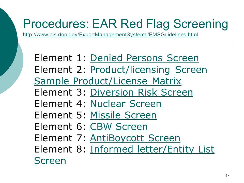 37 Procedures: EAR Red Flag Screening http://www.bis.doc.gov/ExportManagementSystems/EMSGuidelines.html http://www.bis.doc.gov/ExportManagementSystems/EMSGuidelines.html Element 1: Denied Persons Screen Element 2: Product/licensing Screen Sample Product/License Matrix Element 3: Diversion Risk Screen Element 4: Nuclear Screen Element 5: Missile Screen Element 6: CBW Screen Element 7: AntiBoycott Screen Element 8: Informed letter/Entity List ScreenDenied Persons ScreenProduct/licensing Screen Sample Product/License MatrixDiversion Risk ScreenNuclear ScreenMissile ScreenCBW ScreenAntiBoycott ScreenInformed letter/Entity List Scre