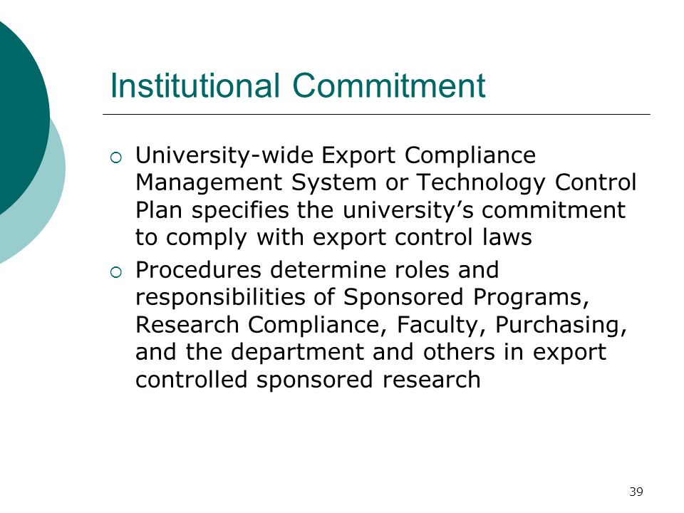 39 Institutional Commitment  University-wide Export Compliance Management System or Technology Control Plan specifies the university's commitment to comply with export control laws  Procedures determine roles and responsibilities of Sponsored Programs, Research Compliance, Faculty, Purchasing, and the department and others in export controlled sponsored research