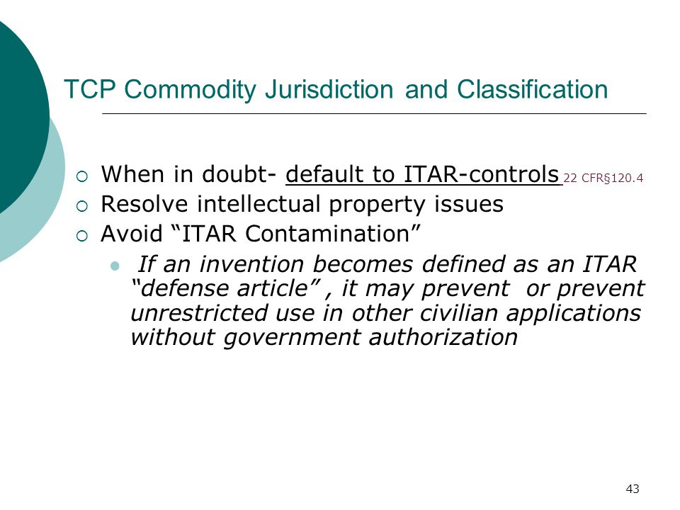 43 TCP Commodity Jurisdiction and Classification  When in doubt- default to ITAR-controls 22 CFR§120.4  Resolve intellectual property issues  Avoid ITAR Contamination If an invention becomes defined as an ITAR defense article , it may prevent or prevent unrestricted use in other civilian applications without government authorization