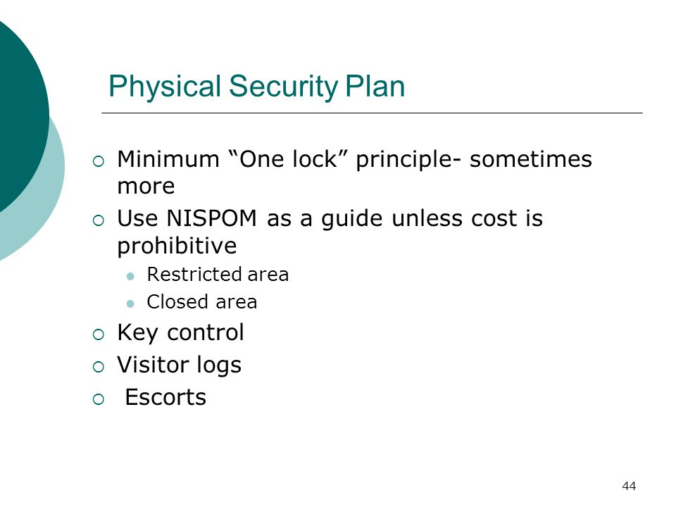 44 Physical Security Plan  Minimum One lock principle- sometimes more  Use NISPOM as a guide unless cost is prohibitive Restricted area Closed area  Key control  Visitor logs  Escorts