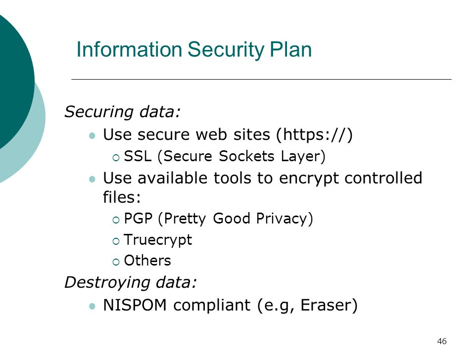 46 Information Security Plan Securing data: Use secure web sites (https://)  SSL (Secure Sockets Layer) Use available tools to encrypt controlled files:  PGP (Pretty Good Privacy)  Truecrypt  Others Destroying data: NISPOM compliant (e.g, Eraser)