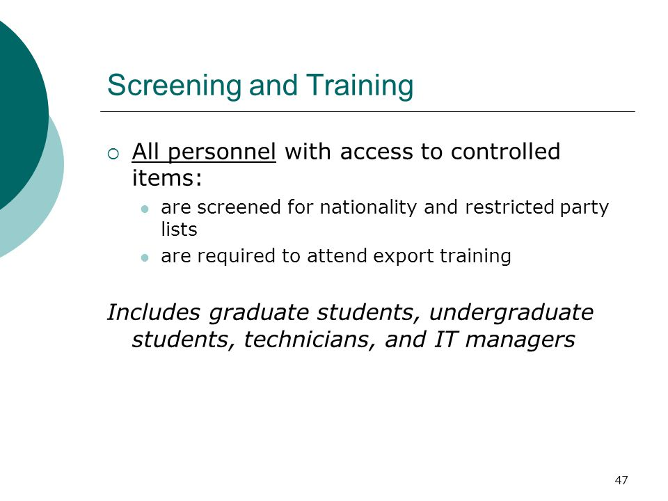 47 Screening and Training  All personnel with access to controlled items: are screened for nationality and restricted party lists are required to attend export training Includes graduate students, undergraduate students, technicians, and IT managers