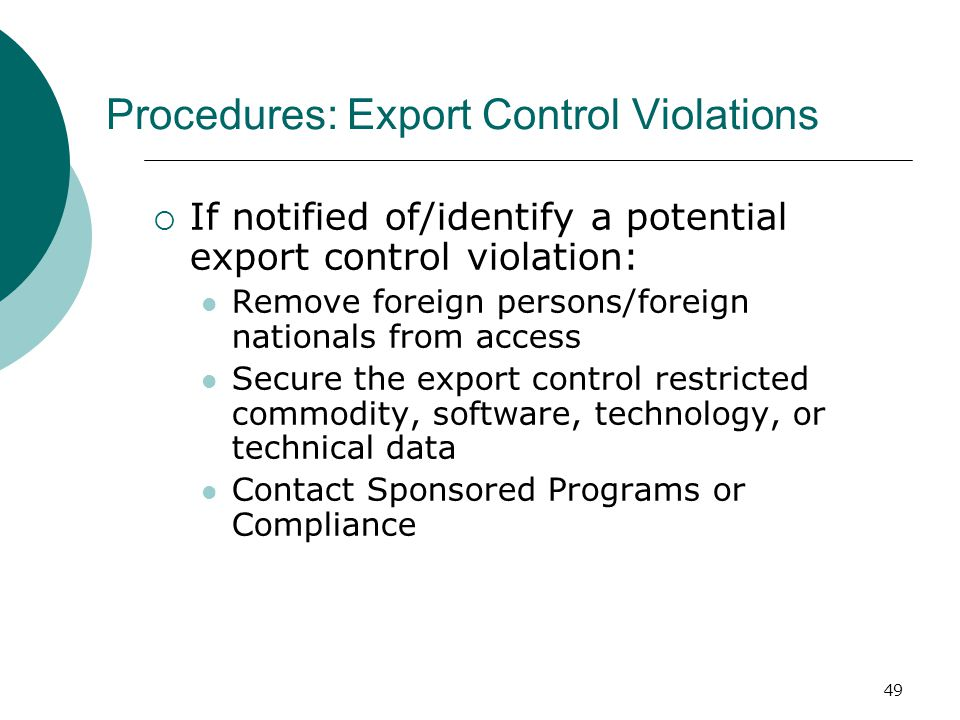 49 Procedures: Export Control Violations  If notified of/identify a potential export control violation: Remove foreign persons/foreign nationals from access Secure the export control restricted commodity, software, technology, or technical data Contact Sponsored Programs or Compliance