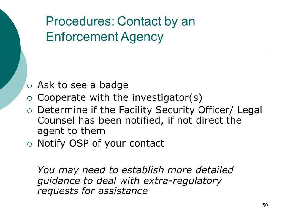 50 Procedures: Contact by an Enforcement Agency  Ask to see a badge  Cooperate with the investigator(s)  Determine if the Facility Security Officer/ Legal Counsel has been notified, if not direct the agent to them  Notify OSP of your contact You may need to establish more detailed guidance to deal with extra-regulatory requests for assistance