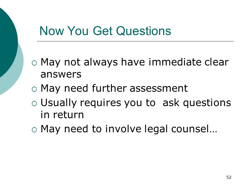 52 Now You Get Questions  May not always have immediate clear answers  May need further assessment  Usually requires you to ask questions in return  May need to involve legal counsel…