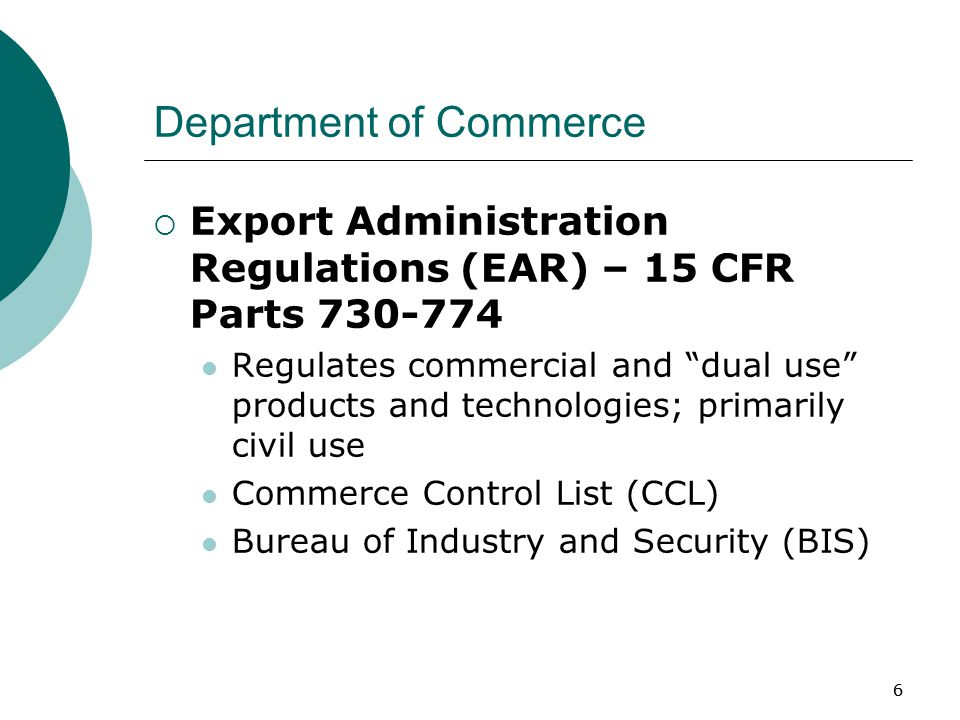 66 Department of Commerce  Export Administration Regulations (EAR) – 15 CFR Parts 730-774 Regulates commercial and dual use products and technologies; primarily civil use Commerce Control List (CCL) Bureau of Industry and Security (BIS)
