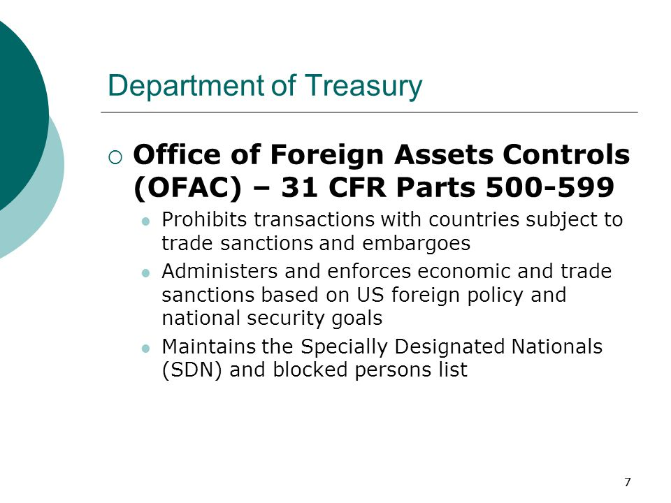 77 Department of Treasury  Office of Foreign Assets Controls (OFAC) – 31 CFR Parts 500-599 Prohibits transactions with countries subject to trade sanctions and embargoes Administers and enforces economic and trade sanctions based on US foreign policy and national security goals Maintains the Specially Designated Nationals (SDN) and blocked persons list