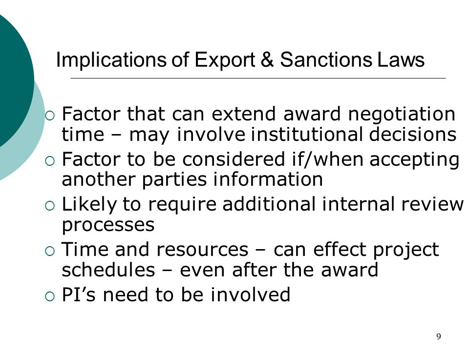 99 Implications of Export & Sanctions Laws  Factor that can extend award negotiation time – may involve institutional decisions  Factor to be considered if/when accepting another parties information  Likely to require additional internal review processes  Time and resources – can effect project schedules – even after the award  PI's need to be involved