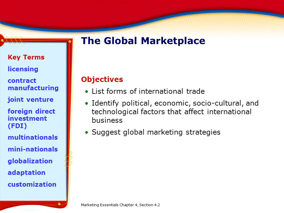 The Global Marketplace Objectives List forms of international trade Identify political, economic, socio-cultural, and technological factors that affec