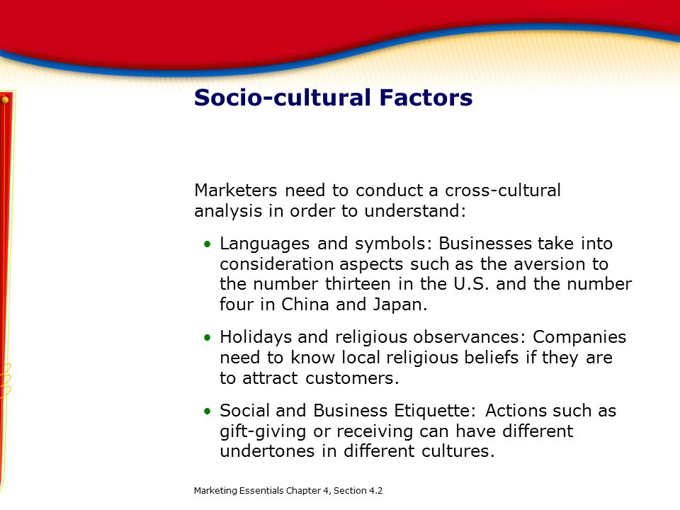 Socio-cultural Factors Marketers need to conduct a cross-cultural analysis in order to understand: Languages and symbols: Businesses take into conside