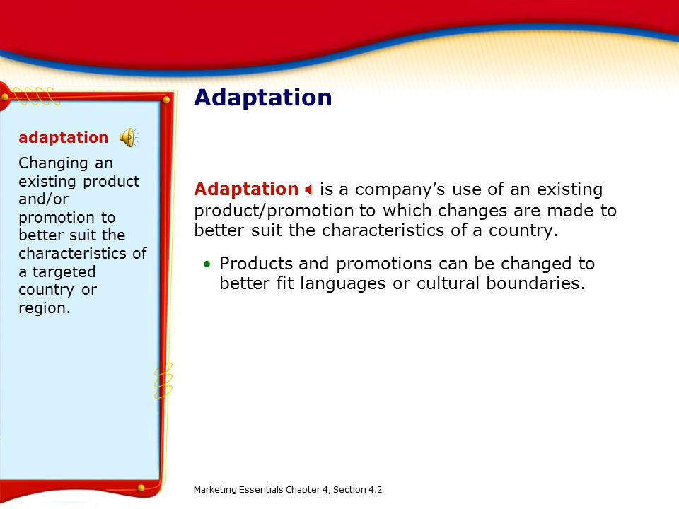 Adaptation Adaptation  is a company's use of an existing product/promotion to which changes are made to better suit the characteristics of a country.