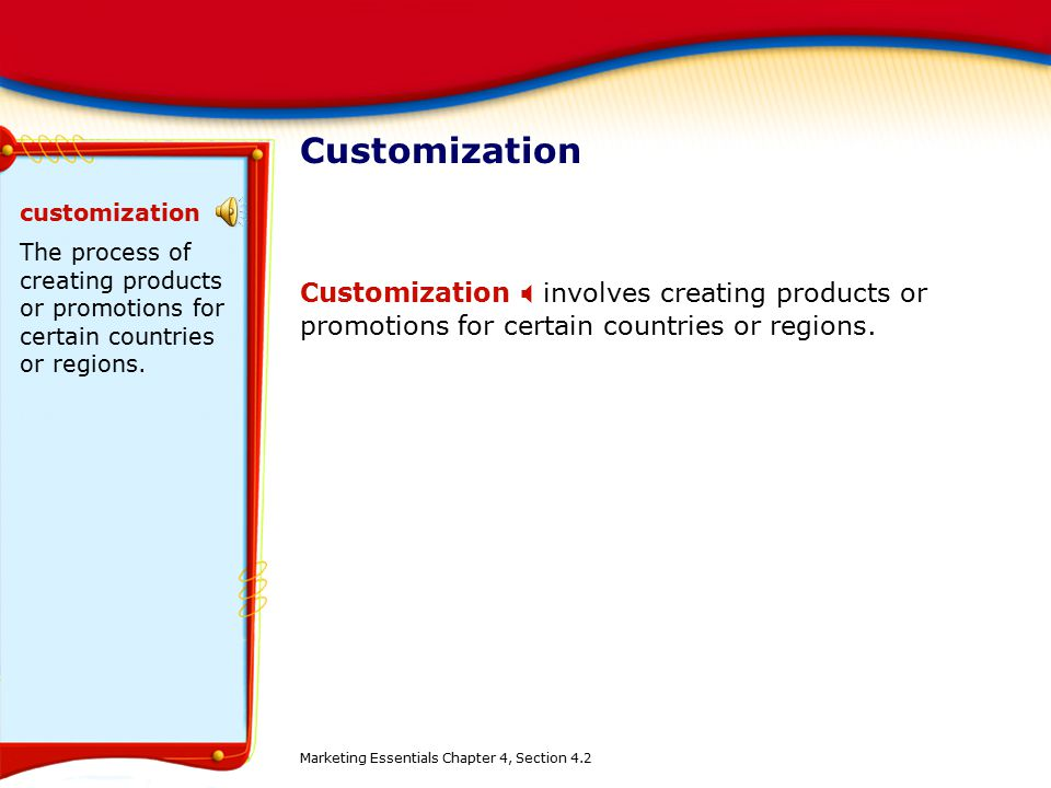 Customization Customization  involves creating products or promotions for certain countries or regions. customization The process of creating product