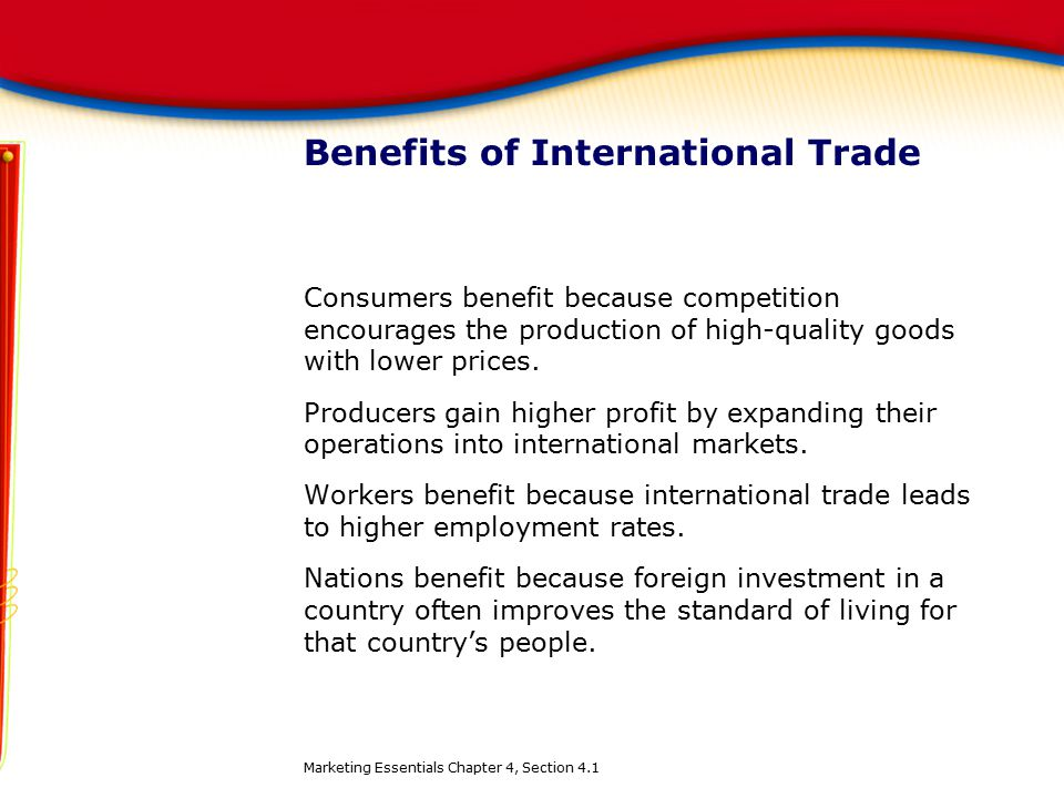 Benefits of International Trade Consumers benefit because competition encourages the production of high-quality goods with lower prices. Producers gai