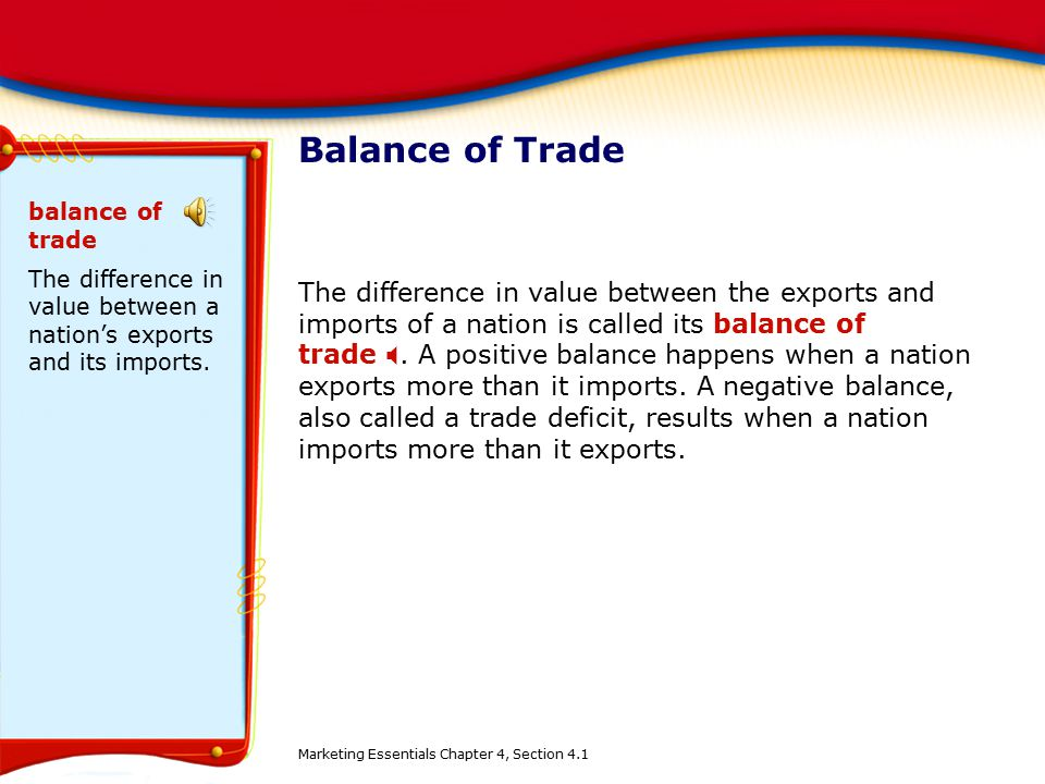 Balance of Trade The difference in value between the exports and imports of a nation is called its balance of trade . A positive balance happens when