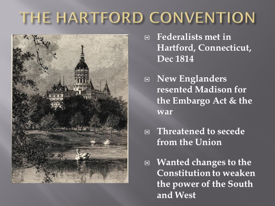  Federalists met in Hartford, Connecticut, Dec 1814  New Englanders resented Madison for the Embargo Act & the war  Threatened to secede from the U