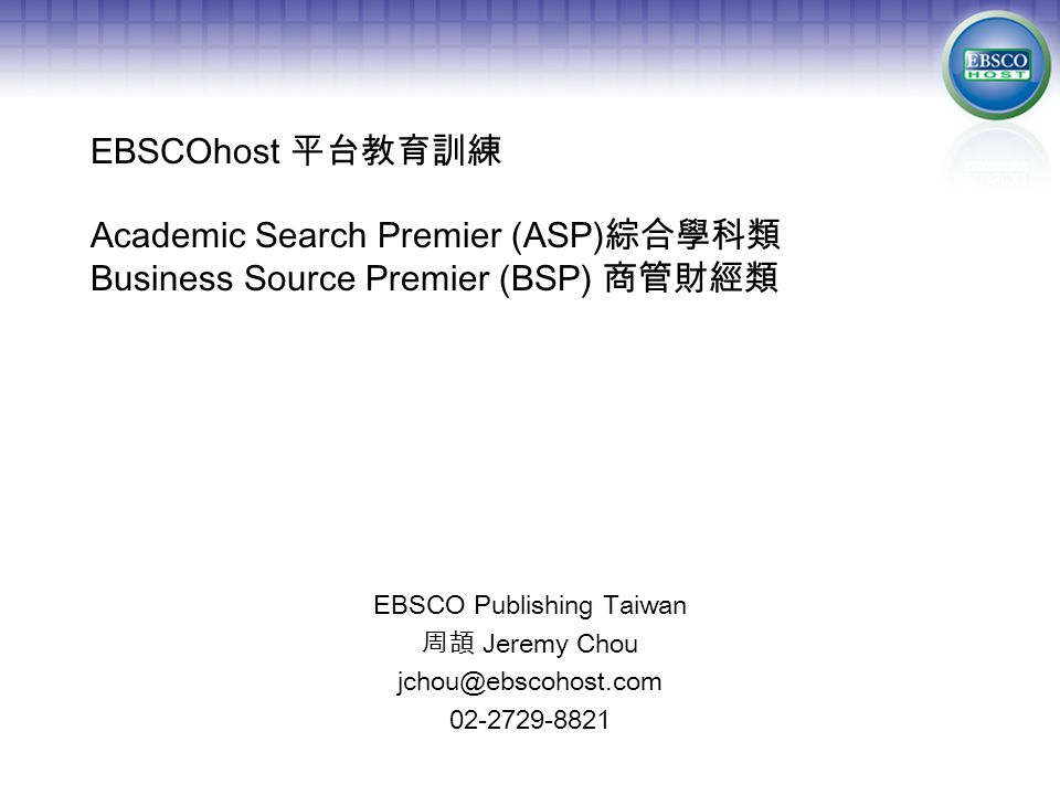 EBSCOhost 平台教育訓練 Academic Search Premier (ASP) 綜合學科類 Business Source Premier (BSP) 商管財經類 EBSCO Publishing Taiwan 周頡 Jeremy Chou jchou@ebscohost.com 02-2729-8821