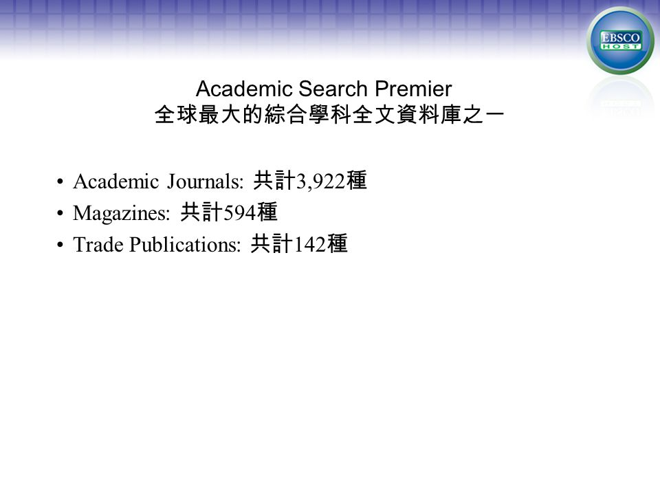 Academic Search Premier 全球最大的綜合學科全文資料庫之一 Academic Journals: 共計 3,922 種 Magazines: 共計 594 種 Trade Publications: 共計 142 種