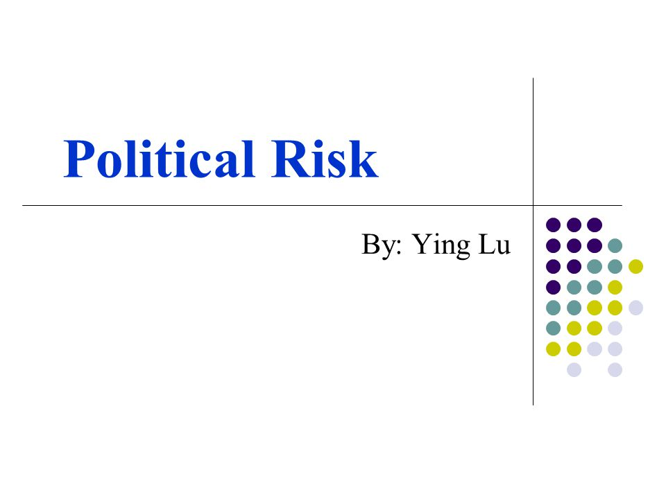 Political Risk By: Ying Lu