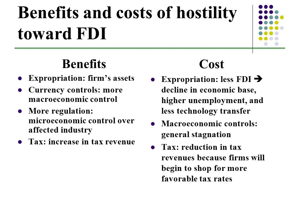 Benefits and costs of hostility toward FDI Benefits Expropriation: firm's assets Currency controls: more macroeconomic control More regulation: microeconomic control over affected industry Tax: increase in tax revenue Cost Expropriation: less FDI  decline in economic base, higher unemployment, and less technology transfer Macroeconomic controls: general stagnation Tax: reduction in tax revenues because firms will begin to shop for more favorable tax rates