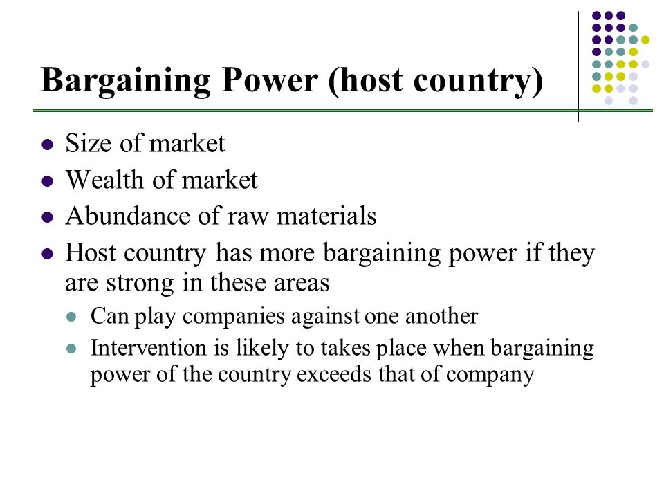 Bargaining Power (host country) Size of market Wealth of market Abundance of raw materials Host country has more bargaining power if they are strong in these areas Can play companies against one another Intervention is likely to takes place when bargaining power of the country exceeds that of company