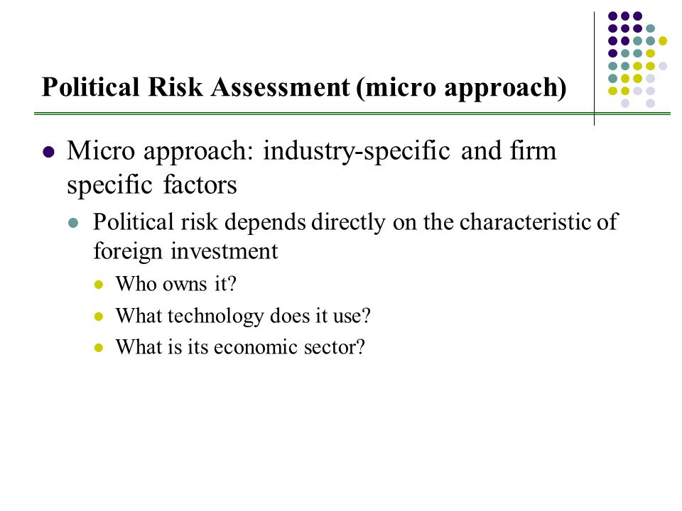 Political Risk Assessment (micro approach) Micro approach: industry-specific and firm specific factors Political risk depends directly on the characteristic of foreign investment Who owns it.