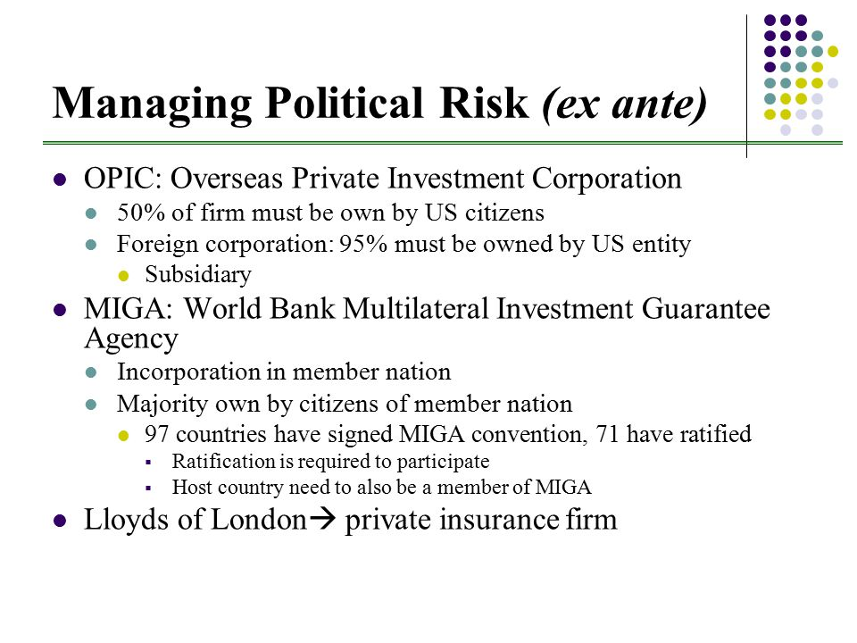 Managing Political Risk (ex ante) OPIC: Overseas Private Investment Corporation 50% of firm must be own by US citizens Foreign corporation: 95% must be owned by US entity Subsidiary MIGA: World Bank Multilateral Investment Guarantee Agency Incorporation in member nation Majority own by citizens of member nation 97 countries have signed MIGA convention, 71 have ratified  Ratification is required to participate  Host country need to also be a member of MIGA Lloyds of London  private insurance firm