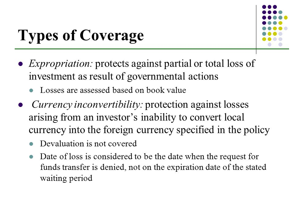 Types of Coverage Expropriation: protects against partial or total loss of investment as result of governmental actions Losses are assessed based on book value Currency inconvertibility: protection against losses arising from an investor's inability to convert local currency into the foreign currency specified in the policy Devaluation is not covered Date of loss is considered to be the date when the request for funds transfer is denied, not on the expiration date of the stated waiting period