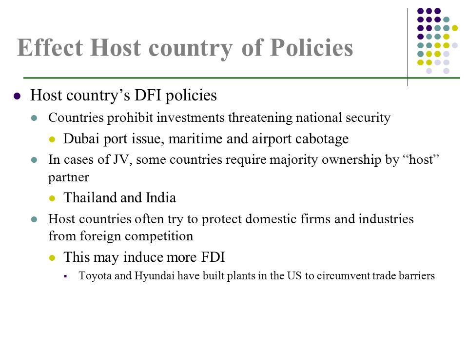 Effect Host country of Policies Host country's DFI policies Countries prohibit investments threatening national security Dubai port issue, maritime and airport cabotage In cases of JV, some countries require majority ownership by host partner Thailand and India Host countries often try to protect domestic firms and industries from foreign competition This may induce more FDI  Toyota and Hyundai have built plants in the US to circumvent trade barriers