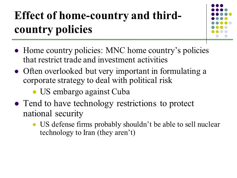 Effect of home-country and third- country policies Home country policies: MNC home country's policies that restrict trade and investment activities Often overlooked but very important in formulating a corporate strategy to deal with political risk US embargo against Cuba Tend to have technology restrictions to protect national security US defense firms probably shouldn't be able to sell nuclear technology to Iran (they aren't)