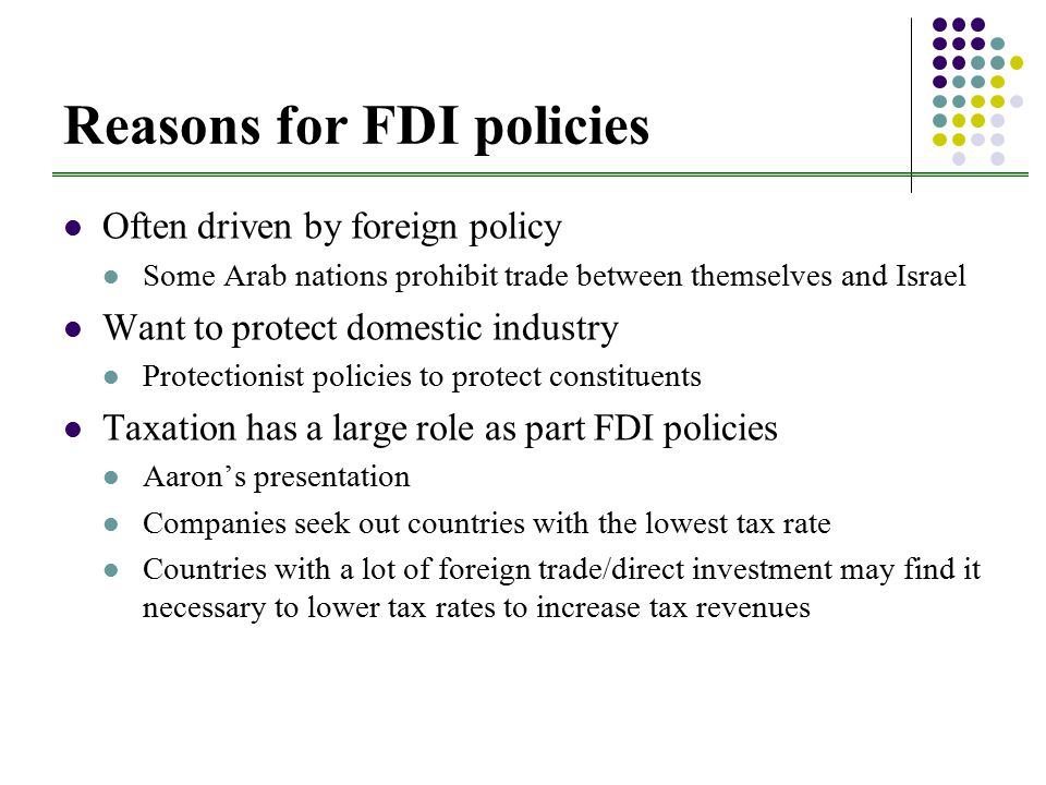 Reasons for FDI policies Often driven by foreign policy Some Arab nations prohibit trade between themselves and Israel Want to protect domestic industry Protectionist policies to protect constituents Taxation has a large role as part FDI policies Aaron's presentation Companies seek out countries with the lowest tax rate Countries with a lot of foreign trade/direct investment may find it necessary to lower tax rates to increase tax revenues