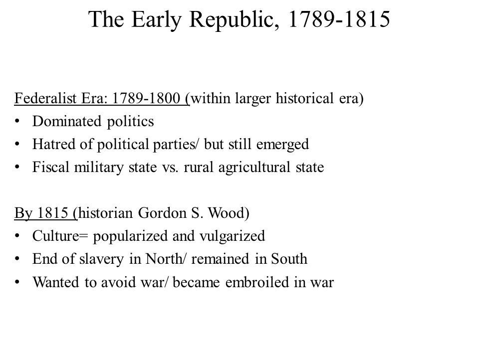 The Early Republic, 1789-1815 Federalist Era: 1789-1800 (within larger historical era) Dominated politics Hatred of political parties/ but still emerged Fiscal military state vs.