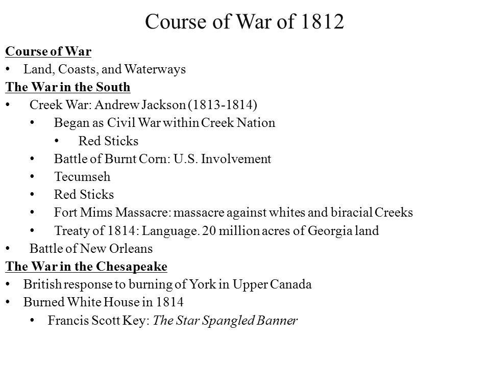 Course of War of 1812 Course of War Land, Coasts, and Waterways The War in the South Creek War: Andrew Jackson (1813-1814) Began as Civil War within Creek Nation Red Sticks Battle of Burnt Corn: U.S.