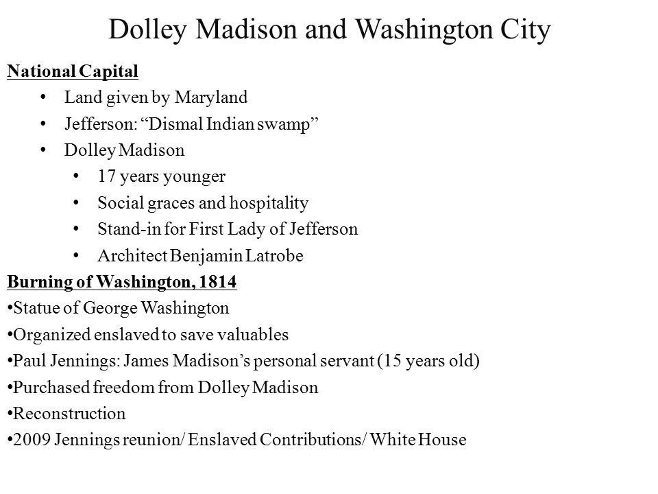 Dolley Madison and Washington City National Capital Land given by Maryland Jefferson: Dismal Indian swamp Dolley Madison 17 years younger Social graces and hospitality Stand-in for First Lady of Jefferson Architect Benjamin Latrobe Burning of Washington, 1814 Statue of George Washington Organized enslaved to save valuables Paul Jennings: James Madison's personal servant (15 years old) Purchased freedom from Dolley Madison Reconstruction 2009 Jennings reunion/ Enslaved Contributions/ White House