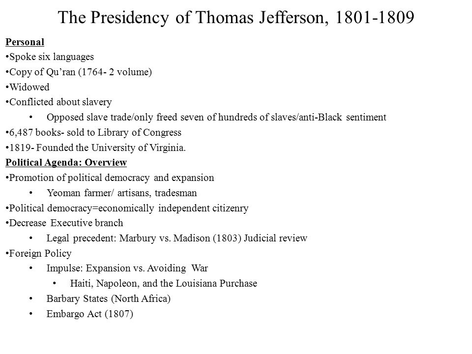 The Presidency of Thomas Jefferson, 1801-1809 Personal Spoke six languages Copy of Qu'ran (1764- 2 volume) Widowed Conflicted about slavery Opposed slave trade/only freed seven of hundreds of slaves/anti-Black sentiment 6,487 books- sold to Library of Congress 1819- Founded the University of Virginia.