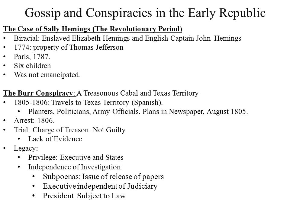 Gossip and Conspiracies in the Early Republic The Case of Sally Hemings (The Revolutionary Period) Biracial: Enslaved Elizabeth Hemings and English Captain John Hemings 1774: property of Thomas Jefferson Paris, 1787.