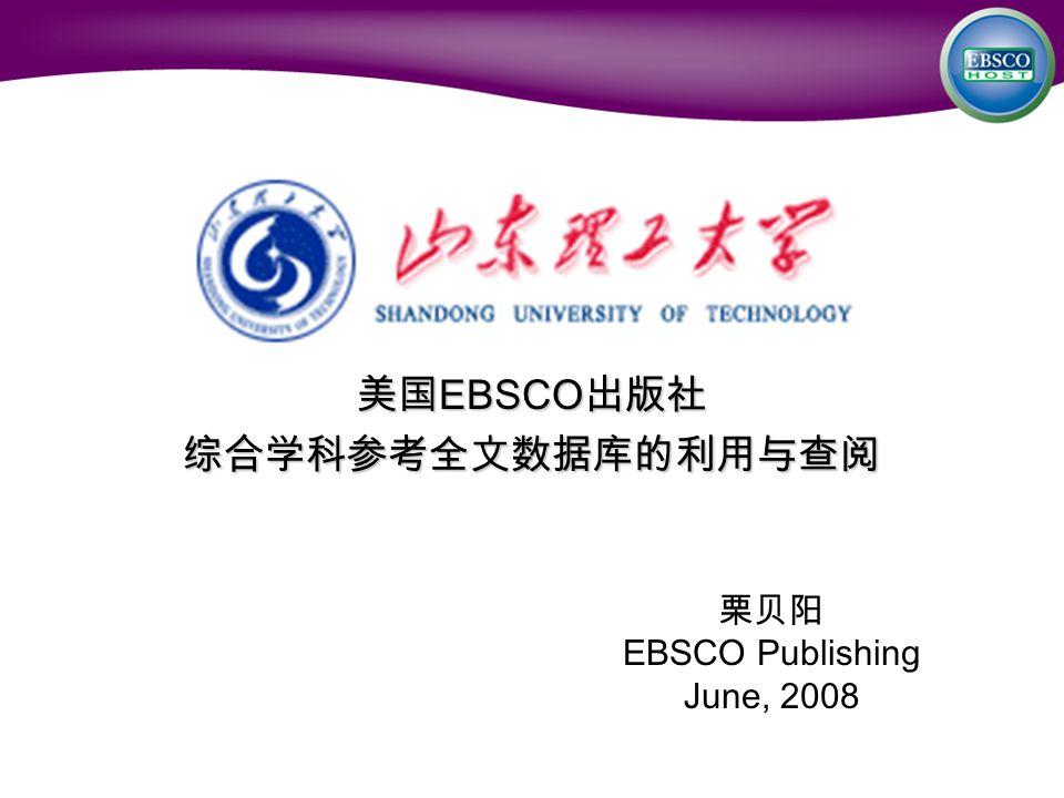 美国 EBSCO 出版社 综合学科参考全文数据库的利用与查阅 栗贝阳 EBSCO Publishing June, 2008